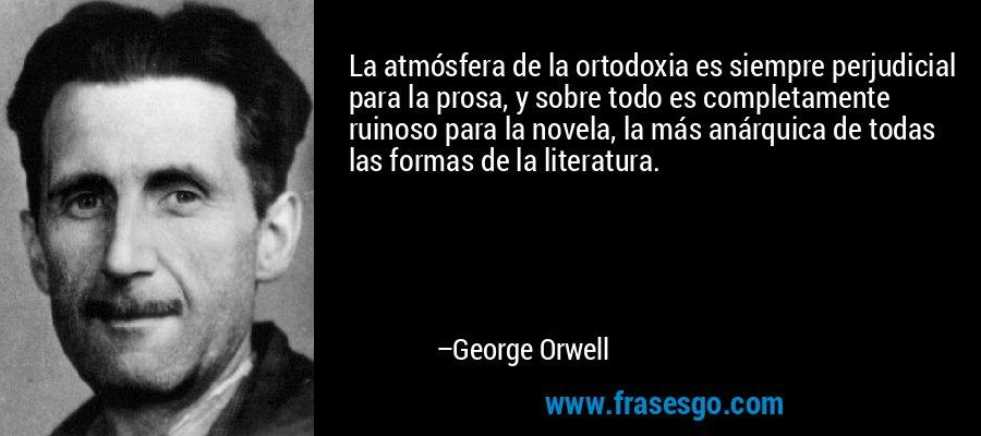 La atmósfera de la ortodoxia es siempre perjudicial para la prosa, y sobre todo es completamente ruinoso para la novela, la más anárquica de todas las formas de la literatura. – George Orwell