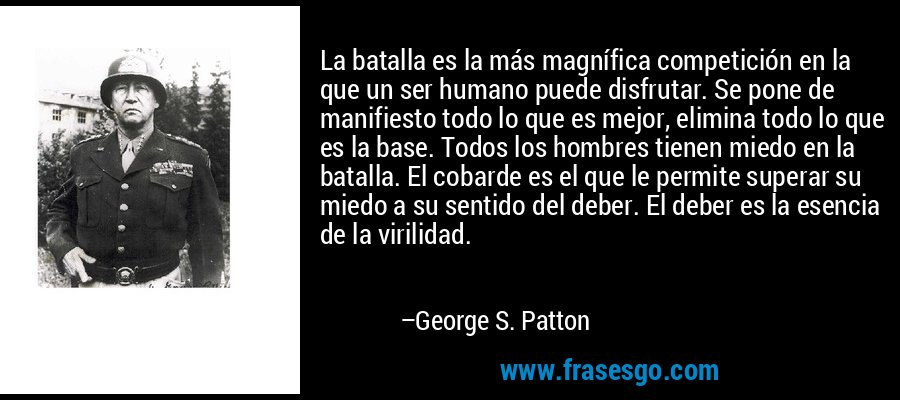 La batalla es la más magnífica competición en la que un ser humano puede disfrutar. Se pone de manifiesto todo lo que es mejor, elimina todo lo que es la base. Todos los hombres tienen miedo en la batalla. El cobarde es el que le permite superar su miedo a su sentido del deber. El deber es la esencia de la virilidad. – George S. Patton
