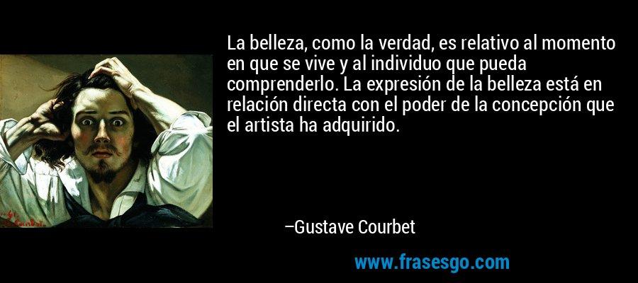 La belleza, como la verdad, es relativo al momento en que se vive y al individuo que pueda comprenderlo. La expresión de la belleza está en relación directa con el poder de la concepción que el artista ha adquirido. – Gustave Courbet