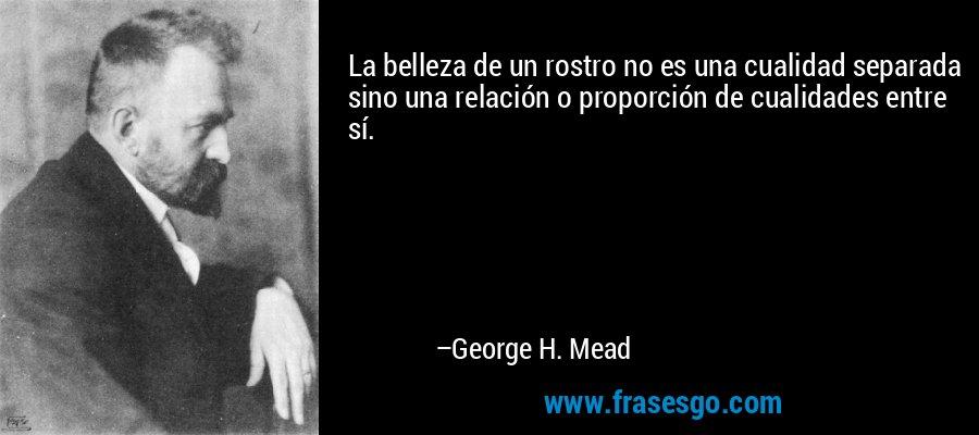 La belleza de un rostro no es una cualidad separada sino una relación o proporción de cualidades entre sí. – George H. Mead