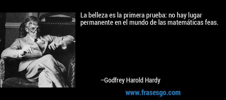 La belleza es la primera prueba: no hay lugar permanente en el mundo de las matemáticas feas. – Godfrey Harold Hardy
