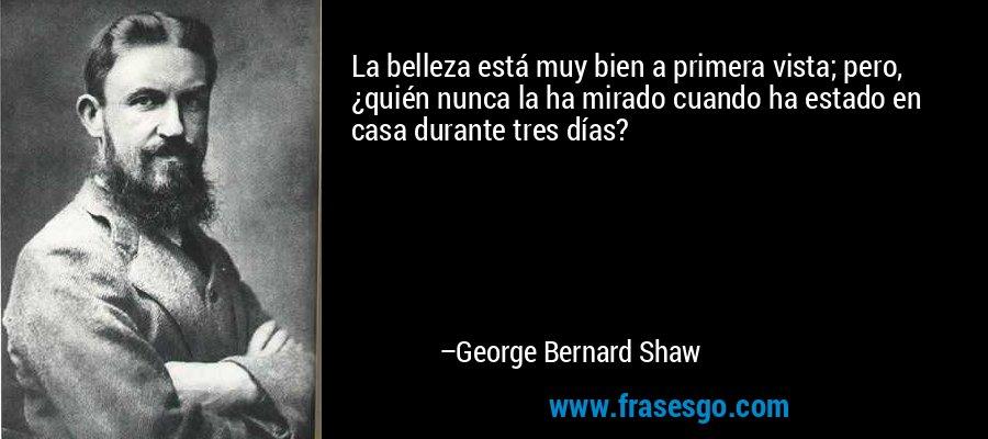 La belleza está muy bien a primera vista; pero, ¿quién nunca la ha mirado cuando ha estado en casa durante tres días? – George Bernard Shaw