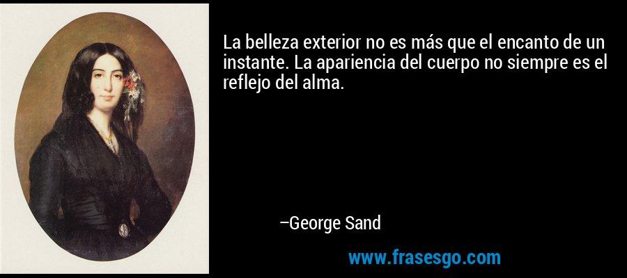 La belleza exterior no es más que el encanto de un instante. La apariencia del cuerpo no siempre es el reflejo del alma. – George Sand