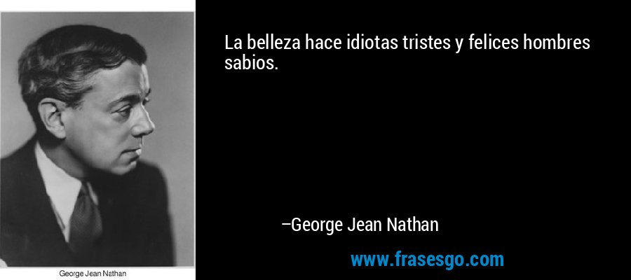 La belleza hace idiotas tristes y felices hombres sabios. – George Jean Nathan