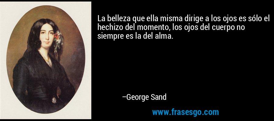 La belleza que ella misma dirige a los ojos es sólo el hechizo del momento, los ojos del cuerpo no siempre es la del alma. – George Sand