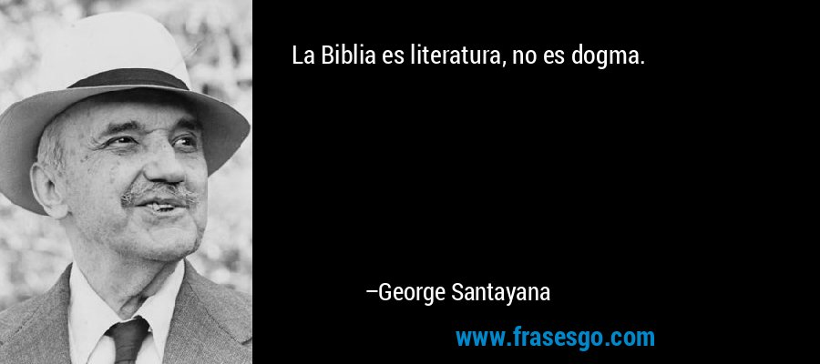 La Biblia es literatura, no es dogma. – George Santayana