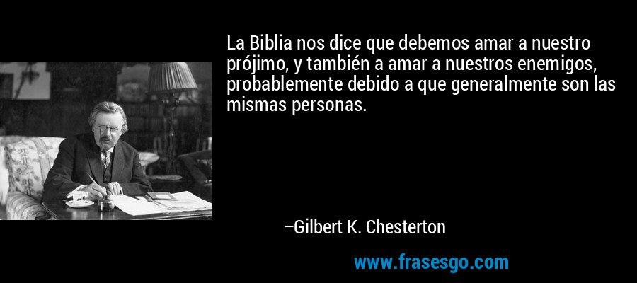 La Biblia nos dice que debemos amar a nuestro prójimo, y también a amar a nuestros enemigos, probablemente debido a que generalmente son las mismas personas. – Gilbert K. Chesterton