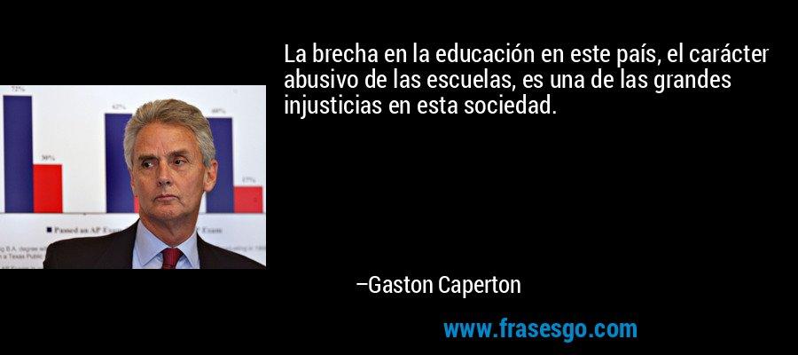 La brecha en la educación en este país, el carácter abusivo de las escuelas, es una de las grandes injusticias en esta sociedad. – Gaston Caperton
