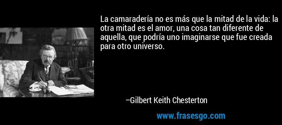 La camaradería no es más que la mitad de la vida: la otra mitad es el amor, una cosa tan diferente de aquella, que podría uno imaginarse que fue creada para otro universo. – Gilbert Keith Chesterton
