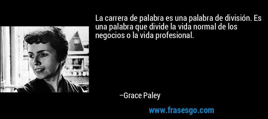 La carrera de palabra es una palabra de división. Es una palabra que divide la vida normal de los negocios o la vida profesional. – Grace Paley