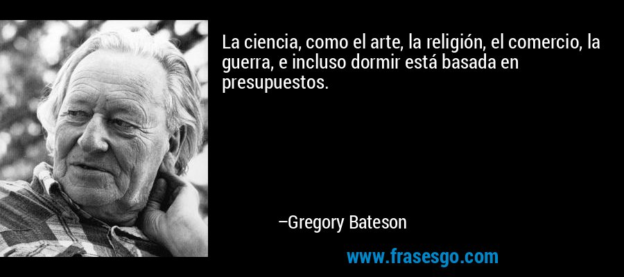 La ciencia, como el arte, la religión, el comercio, la guerra, e incluso dormir está basada en presupuestos. – Gregory Bateson