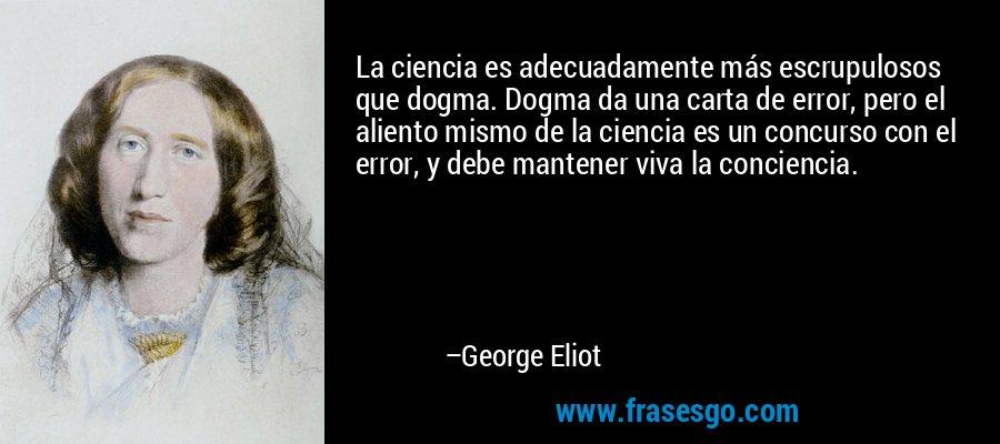 La ciencia es adecuadamente más escrupulosos que dogma. Dogma da una carta de error, pero el aliento mismo de la ciencia es un concurso con el error, y debe mantener viva la conciencia. – George Eliot