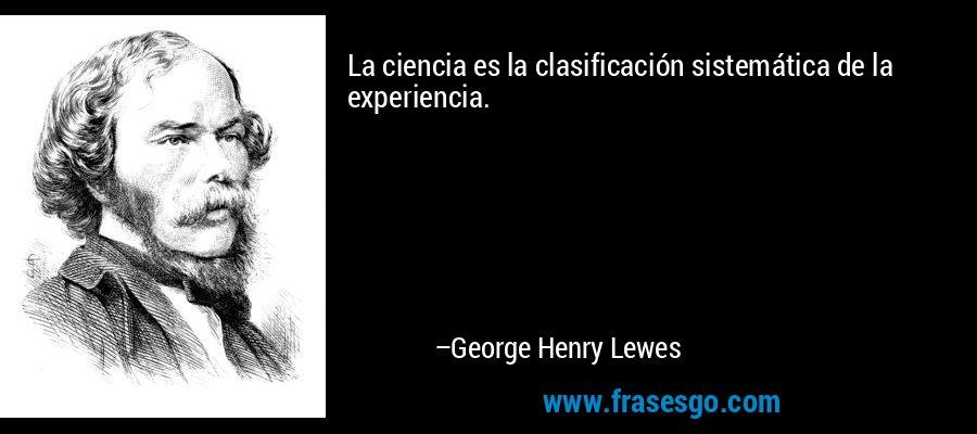 La ciencia es la clasificación sistemática de la experiencia. – George Henry Lewes