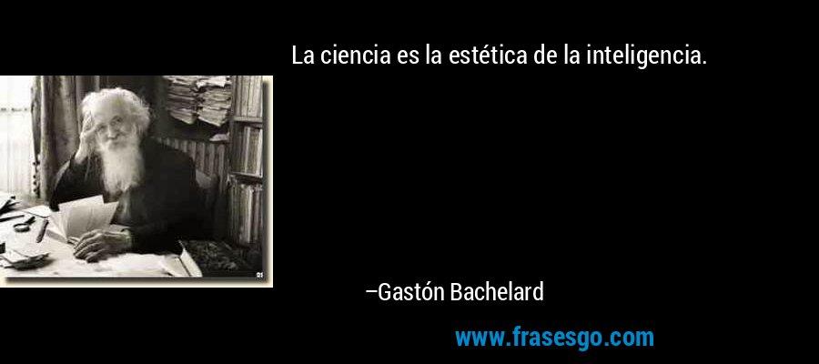 La ciencia es la estética de la inteligencia. – Gastón Bachelard