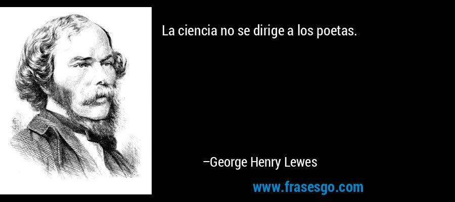 La ciencia no se dirige a los poetas. – George Henry Lewes