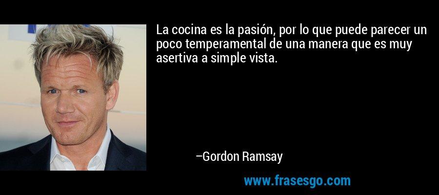 La cocina es la pasión, por lo que puede parecer un poco temperamental de una manera que es muy asertiva a simple vista. – Gordon Ramsay