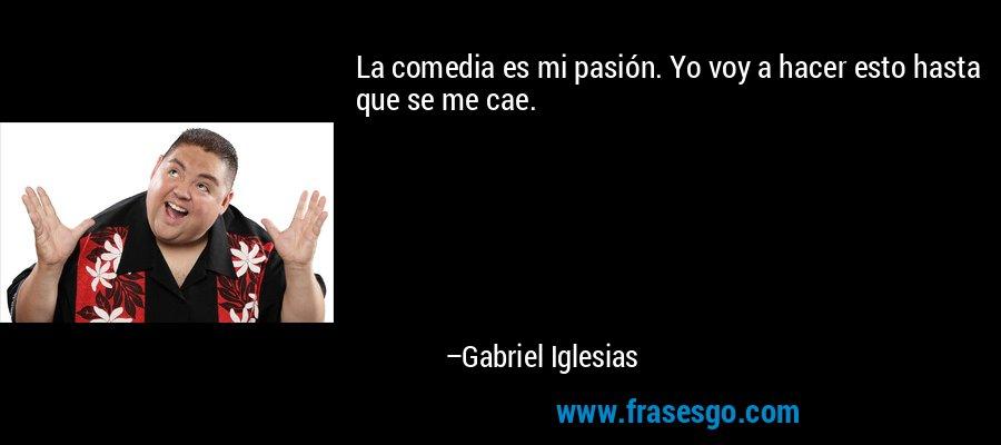 La comedia es mi pasión. Yo voy a hacer esto hasta que se me cae. – Gabriel Iglesias