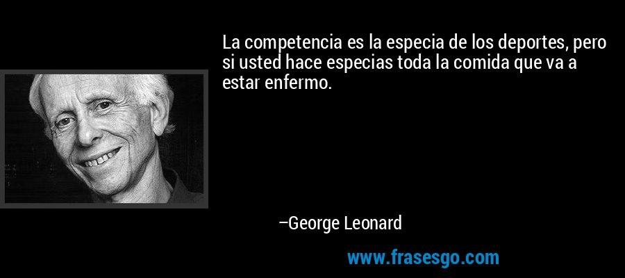 La competencia es la especia de los deportes, pero si usted hace especias toda la comida que va a estar enfermo. – George Leonard