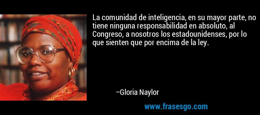 La comunidad de inteligencia, en su mayor parte, no tiene ninguna responsabilidad en absoluto, al Congreso, a nosotros los estadounidenses, por lo que sienten que por encima de la ley. – Gloria Naylor
