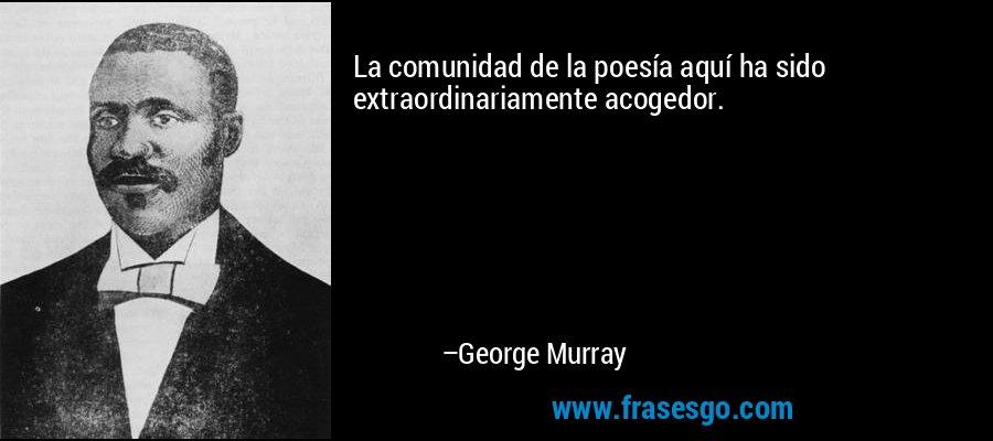 La comunidad de la poesía aquí ha sido extraordinariamente acogedor. – George Murray