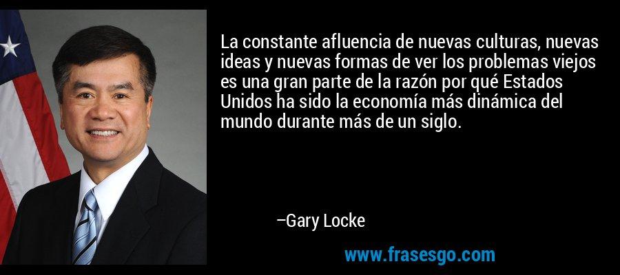 La constante afluencia de nuevas culturas, nuevas ideas y nuevas formas de ver los problemas viejos es una gran parte de la razón por qué Estados Unidos ha sido la economía más dinámica del mundo durante más de un siglo. – Gary Locke