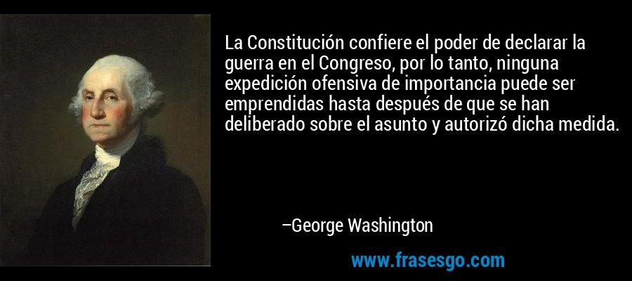 La Constitución confiere el poder de declarar la guerra en el Congreso, por lo tanto, ninguna expedición ofensiva de importancia puede ser emprendidas hasta después de que se han deliberado sobre el asunto y autorizó dicha medida. – George Washington