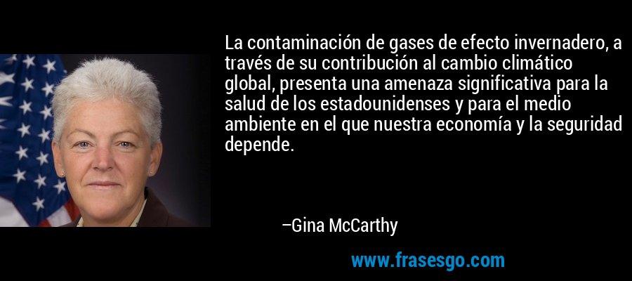 La contaminación de gases de efecto invernadero, a través de su contribución al cambio climático global, presenta una amenaza significativa para la salud de los estadounidenses y para el medio ambiente en el que nuestra economía y la seguridad depende. – Gina McCarthy