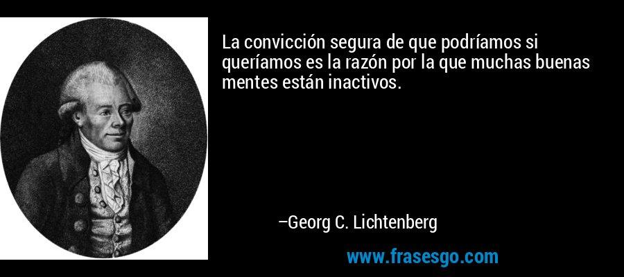 La convicción segura de que podríamos si queríamos es la razón por la que muchas buenas mentes están inactivos. – Georg C. Lichtenberg