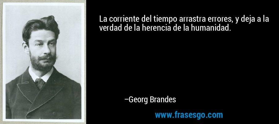La corriente del tiempo arrastra errores, y deja a la verdad de la herencia de la humanidad. – Georg Brandes