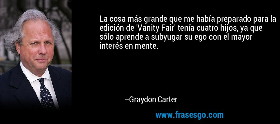 La cosa más grande que me había preparado para la edición de 'Vanity Fair' tenía cuatro hijos, ya que sólo aprende a subyugar su ego con el mayor interés en mente. – Graydon Carter