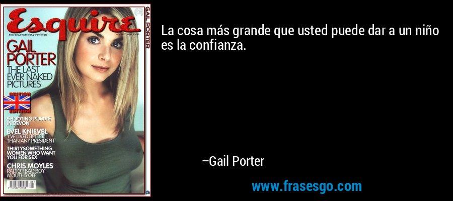 La cosa más grande que usted puede dar a un niño es la confianza. – Gail Porter
