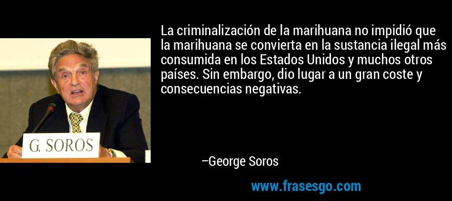 La criminalización de la marihuana no impidió que la marihuana se convierta en la sustancia ilegal más consumida en los Estados Unidos y muchos otros países. Sin embargo, dio lugar a un gran coste y consecuencias negativas. – George Soros