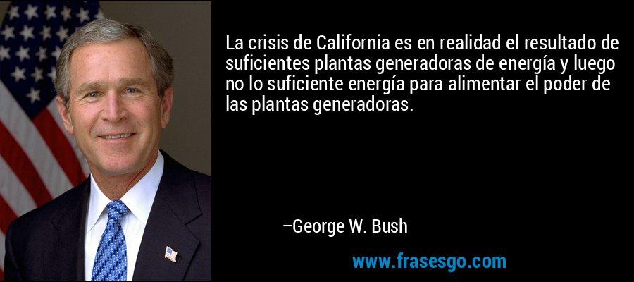La crisis de California es en realidad el resultado de suficientes plantas generadoras de energía y luego no lo suficiente energía para alimentar el poder de las plantas generadoras. – George W. Bush