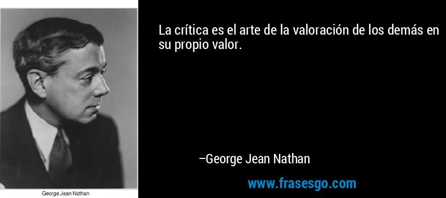 La crítica es el arte de la valoración de los demás en su propio valor. – George Jean Nathan