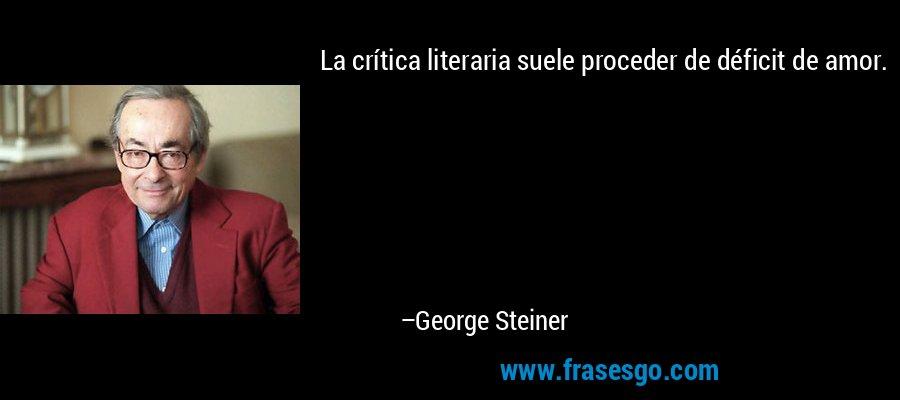 La crítica literaria suele proceder de déficit de amor. – George Steiner