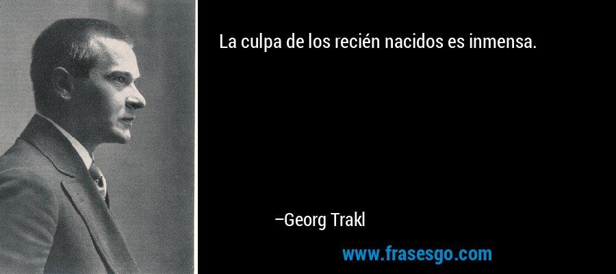 La culpa de los recién nacidos es inmensa. – Georg Trakl