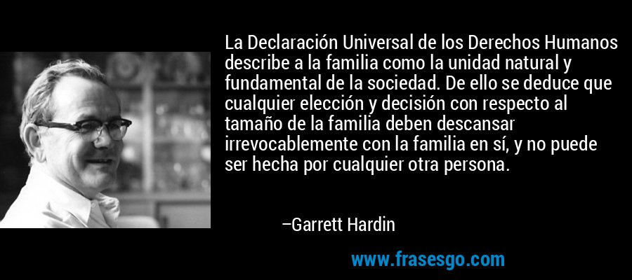 La Declaración Universal de los Derechos Humanos describe a la familia como la unidad natural y fundamental de la sociedad. De ello se deduce que cualquier elección y decisión con respecto al tamaño de la familia deben descansar irrevocablemente con la familia en sí, y no puede ser hecha por cualquier otra persona. – Garrett Hardin
