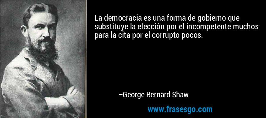 La democracia es una forma de gobierno que substituye la elección por el incompetente muchos para la cita por el corrupto pocos. – George Bernard Shaw