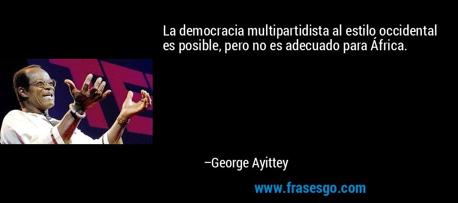 La democracia multipartidista al estilo occidental es posible, pero no es adecuado para África. – George Ayittey