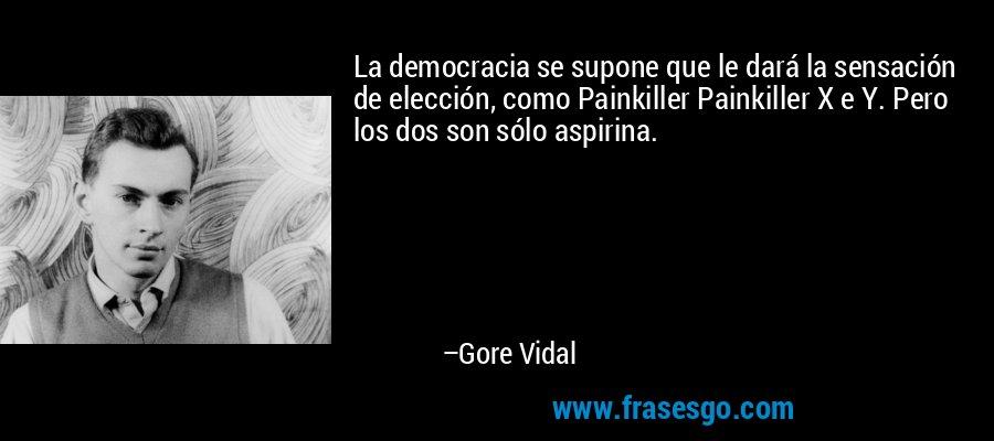 La democracia se supone que le dará la sensación de elección, como Painkiller Painkiller X e Y. Pero los dos son sólo aspirina. – Gore Vidal
