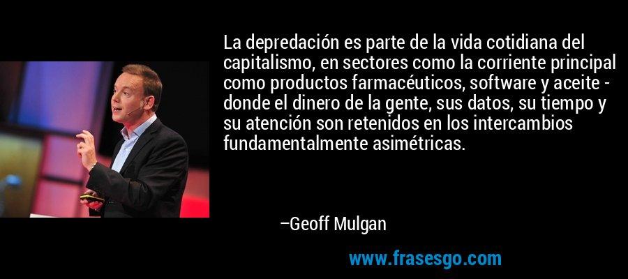 La depredación es parte de la vida cotidiana del capitalismo, en sectores como la corriente principal como productos farmacéuticos, software y aceite - donde el dinero de la gente, sus datos, su tiempo y su atención son retenidos en los intercambios fundamentalmente asimétricas. – Geoff Mulgan