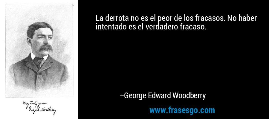 La derrota no es el peor de los fracasos. No haber intentado es el verdadero fracaso. – George Edward Woodberry