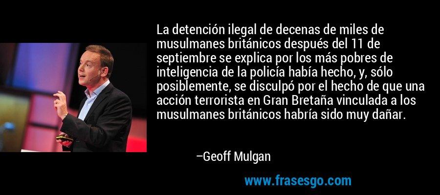 La detención ilegal de decenas de miles de musulmanes británicos después del 11 de septiembre se explica por los más pobres de inteligencia de la policía había hecho, y, sólo posiblemente, se disculpó por el hecho de que una acción terrorista en Gran Bretaña vinculada a los musulmanes británicos habría sido muy dañar. – Geoff Mulgan