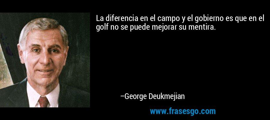 La diferencia en el campo y el gobierno es que en el golf no se puede mejorar su mentira. – George Deukmejian