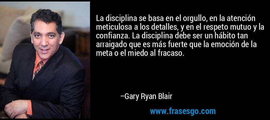 La disciplina se basa en el orgullo, en la atención meticulosa a los detalles, y en el respeto mutuo y la confianza. La disciplina debe ser un hábito tan arraigado que es más fuerte que la emoción de la meta o el miedo al fracaso. – Gary Ryan Blair