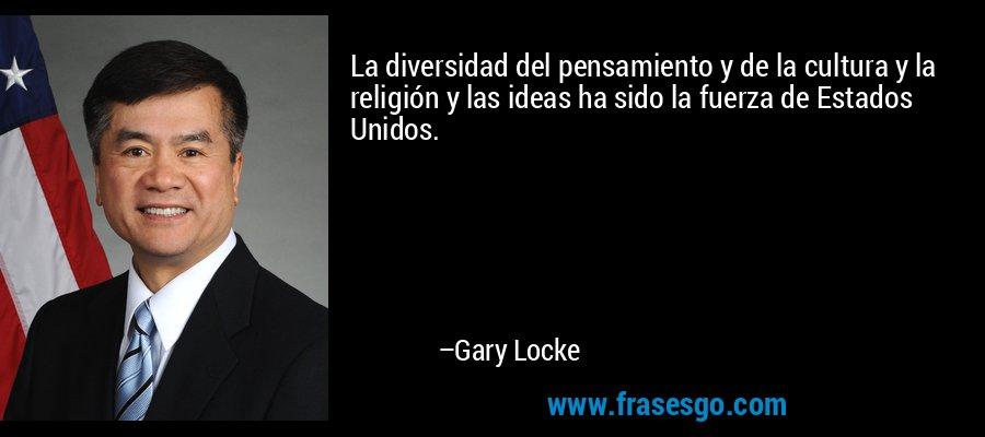 La diversidad del pensamiento y de la cultura y la religión y las ideas ha sido la fuerza de Estados Unidos. – Gary Locke
