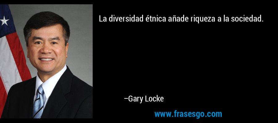 La diversidad étnica añade riqueza a la sociedad. – Gary Locke