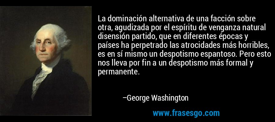 La dominación alternativa de una facción sobre otra, agudizada por el espíritu de venganza natural disensión partido, que en diferentes épocas y países ha perpetrado las atrocidades más horribles, es en sí mismo un despotismo espantoso. Pero esto nos lleva por fin a un despotismo más formal y permanente. – George Washington