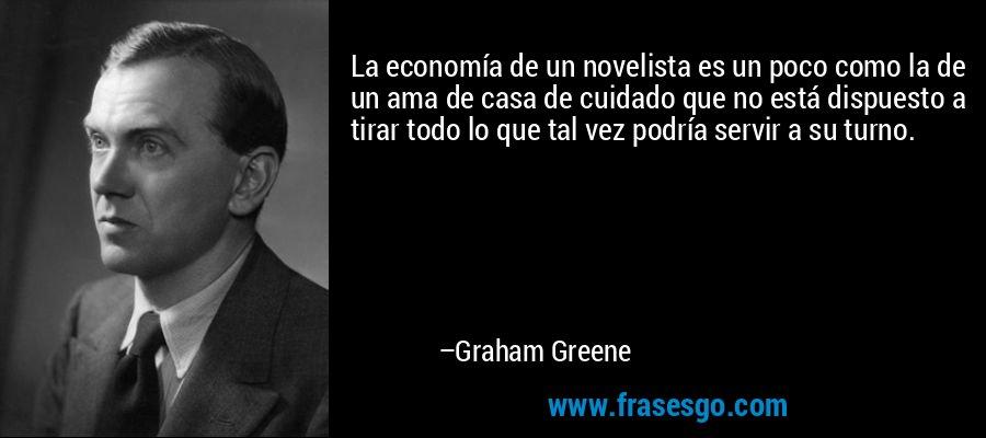 La economía de un novelista es un poco como la de un ama de casa de cuidado que no está dispuesto a tirar todo lo que tal vez podría servir a su turno. – Graham Greene