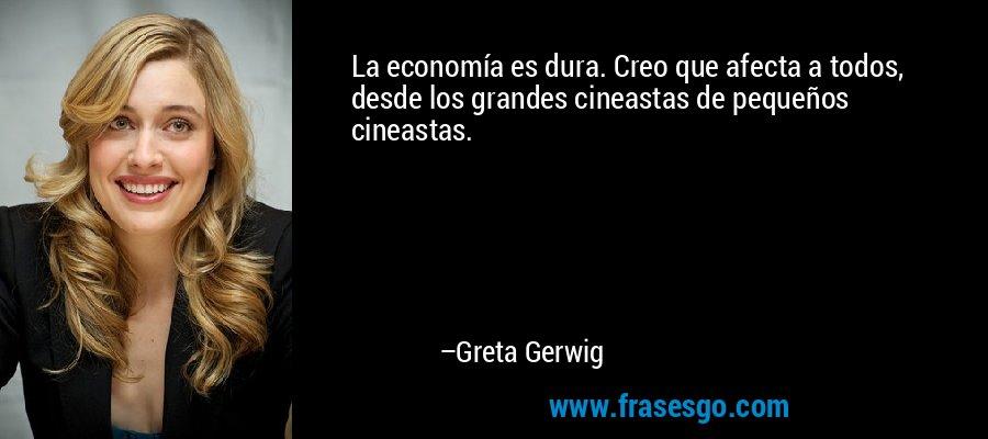 La economía es dura. Creo que afecta a todos, desde los grandes cineastas de pequeños cineastas. – Greta Gerwig
